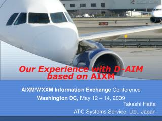 Our Experience with D-AIM based on  AIXM AIXM/WXXM Information Exchange  Conference  Washington DC,  May 12 – 14, 2009