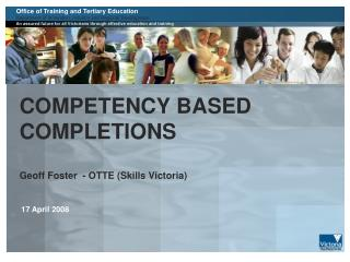 COMPETENCY BASED COMPLETIONS Geoff Foster  - OTTE (Skills Victoria)