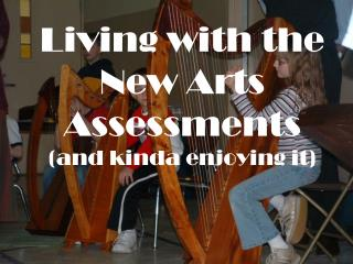 Living with the New Arts Assessments (and kinda enjoying it)