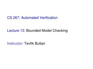 CS 267: Automated Verification Lecture 13:  Bounded Model Checking  Instructor:  Tevfik Bultan