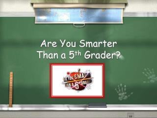 Are You Smarter  Than a 5 th  Grader?