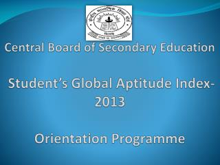 Central Board of Secondary Education  Student's Global Aptitude Index- 2013 Orientation Programme