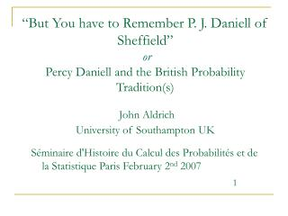"""But You have to Remember P. J. Daniell of Sheffield"" or P ercy  D aniell and the British Probability Tradition(s) John"