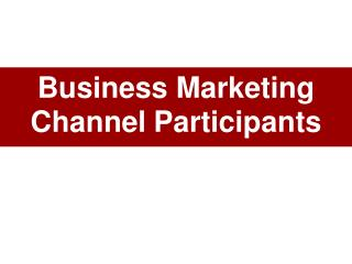 Business Marketing  Channel Participants