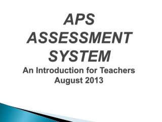 APS ASSESSMENT SYSTEM An Introduction for Teachers  August 2013