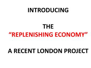 "INTRODUCING  THE  ""REPLENISHING ECONOMY"" A RECENT LONDON PROJECT"