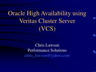 Oracle High Availability using Veritas Cluster Server  (VCS) Chris Lawson Performance Solutions chris_lawson@yahoo