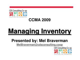 CCMA 2009 Managing Inventory Presented by: Mel Braverman MelBraverman@cdsconsulting.coop