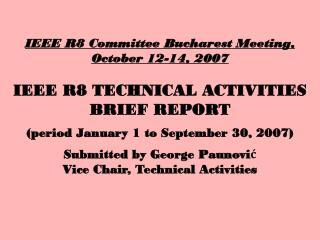 IEEE R8 Committee Bucharest Meeting, October 12-14, 2007 IEEE R8 TECHNICAL ACTIVITIES