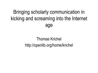 Bringing scholarly communication in kicking and screaming into the Internet age