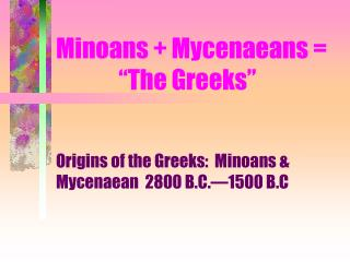 "Minoans + Mycenaeans = 	      ""The Greeks"""