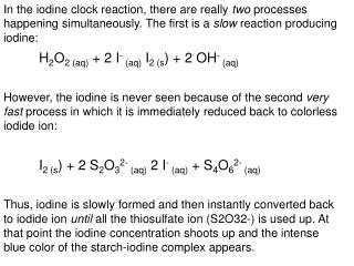 In the iodine clock reaction, there are really  two  processes happening simultaneously. The first is a  slow  reaction
