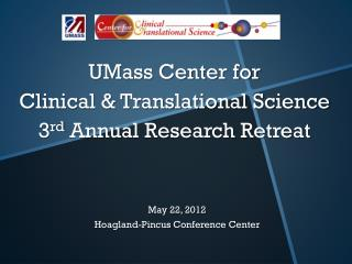 UMass Center for  Clinical & Translational Science  3 rd  Annual Research Retreat