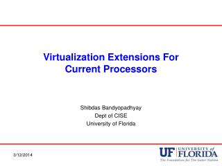 Virtualization Extensions For Current Processors Shibdas Bandyopadhyay Dept of CISE University of Florida