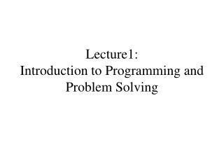 Lecture1:  Introduction to Programming and Problem Solving