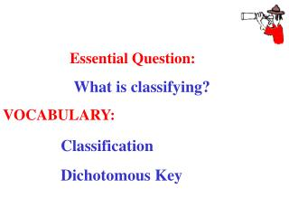 Essential Question: 	 What is classifying? VOCABULARY: Classification 		Dichotomous Key