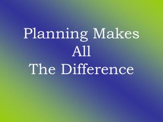 Planning Makes All  The Difference