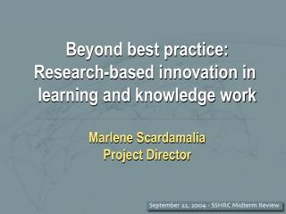 Beyond best practice: Research-based innovation in learning and knowledge work Marlene Scardamalia Project Director