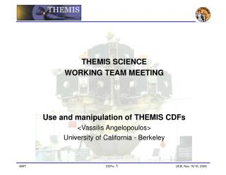THEMIS SCIENCE  WORKING TEAM MEETING Use and manipulation of THEMIS CDFs <Vassilis Angelopoulos>