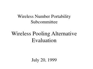 Wireless Number Portability Subcommittee  Wireless Pooling Alternative Evaluation July 20, 1999