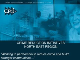 CRIME REDUCTION INITIATIVES NORTH EAST REGION