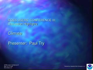 GOES USERS' CONFERENCE III: Discussion Highlights Climate Presenter:  Paul Try