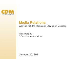 Media Relations Working with the Media and Staying on Message Presented by: CD&M Communications