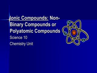 Ionic Compounds:  Non-Binary Compounds or Polyatomic Compounds