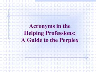Acronyms in the  Helping Professions:   A Guide to the Perplex