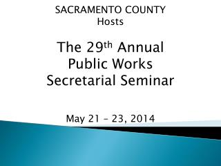 SACRAMENTO COUNTY Hosts The 29 th  Annual Public Works  Secretarial Seminar May 21 – 23, 2014