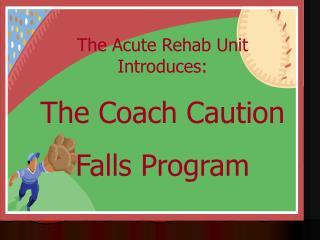 The Acute Rehab Unit Introduces: The Coach Caution Falls Program
