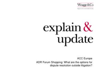 ACC Europe ADR Forum Shopping: What are the options for dispute resolution outside litigation?