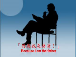 「因為我是爸爸!」 Because I am the father