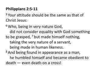 Philippians 2:5-11 5 Your attitude should be the same as that of Christ Jesus: