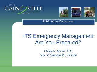 ITS Emergency Management Are You Prepared? Philip R. Mann, P.E. City of Gainesville, Florida