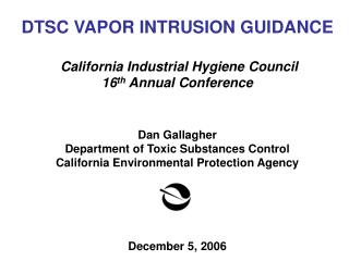 DTSC VAPOR INTRUSION GUIDANCE California Industrial Hygiene Council 16 th  Annual Conference Dan Gallagher Department of