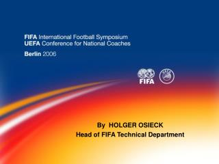 By  HOLGER OSIECK    Head of FIFA Technical Department