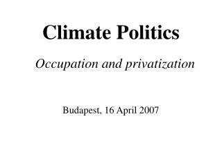 Climate Politics Occupation and privatization Budapest, 16 April 2007