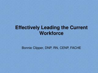 Effectively Leading the Current Workforce Bonnie Clipper, DNP, RN, CENP, FACHE