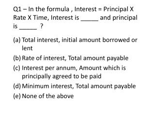 Q1 – In the formula , Interest = Principal X Rate X Time, Interest is _____ and principal is _____  ?