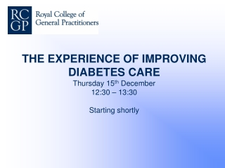 THE EXPERIENCE OF IMPROVING DIABETES CARE Thursday 15 th December 12:30 – 13:30 Starting shortly