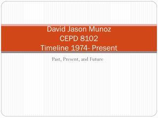 David Jason Munoz CEPD 8102 Timeline 1974- Present