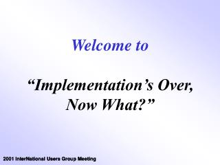 "Welcome to ""Implementation's Over, Now What?"""