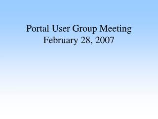 Portal User Group Meeting February 28, 2007