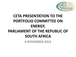 CETA PRESENTATION TO THE PORTFOLIO COMMITTEE ON ENERGY, PARLIAMENT OF THE REPUBLIC OF SOUTH AFRICA