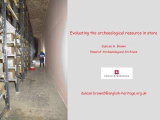 Evaluating the archaeological resource in store Duncan H. Brown Head of Archaeological Archives
