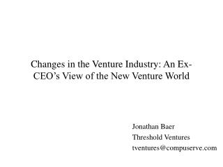 Changes in the Venture Industry: An Ex-CEO's View of the New Venture World