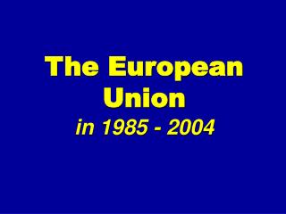 The European Union in 1985 - 2004