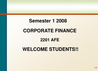 Semester 1 2008 CORPORATE FINANCE 2201 AFE WELCOME STUDENTS!!