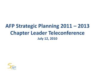 AFP Strategic Planning 2011 – 2013 Chapter Leader Teleconference July 12, 2010